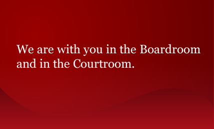 We are with you in the Boardroom and in the Courtroom